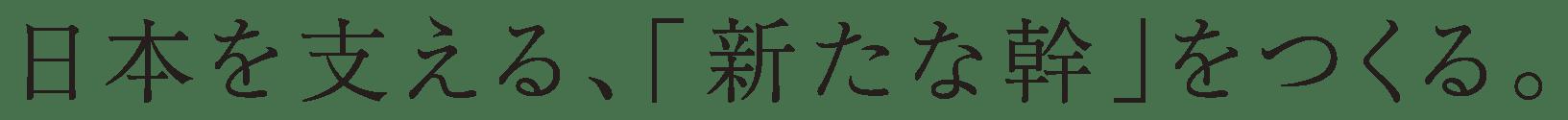 日本を支える、「新たな幹」をつくる。